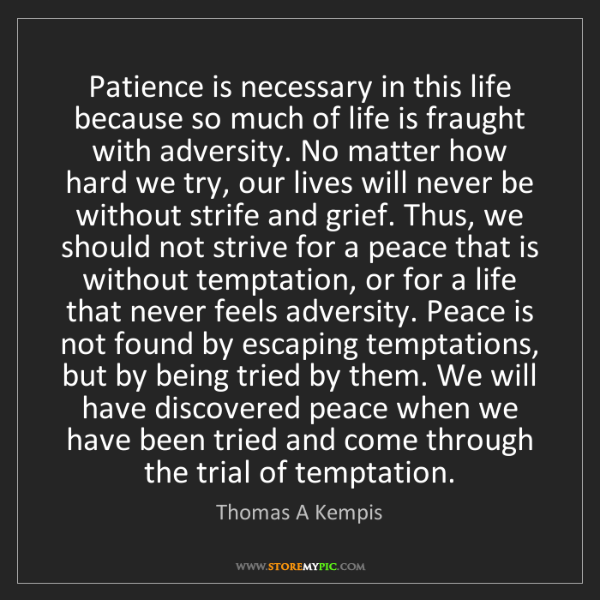 Thomas A Kempis: Patience is necessary in this life because so much of...
