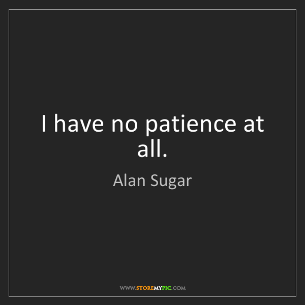 Alan Sugar: I have no patience at all.