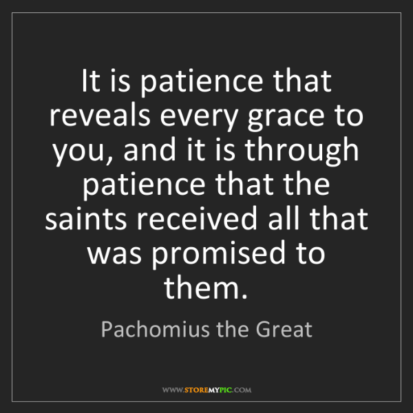 Pachomius the Great: It is patience that reveals every grace to you, and it...