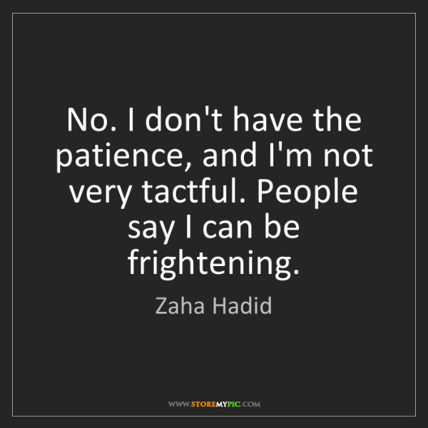 Zaha Hadid: No. I don't have the patience, and I'm not very tactful....