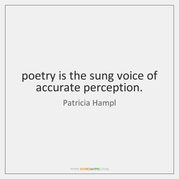 poetry is the sung voice of accurate perception.