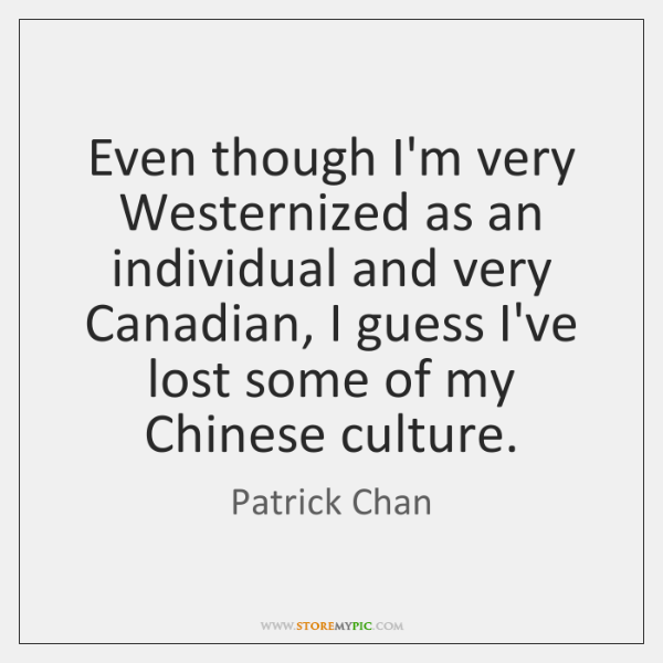 Even though I'm very Westernized as an individual and very Canadian, I ...