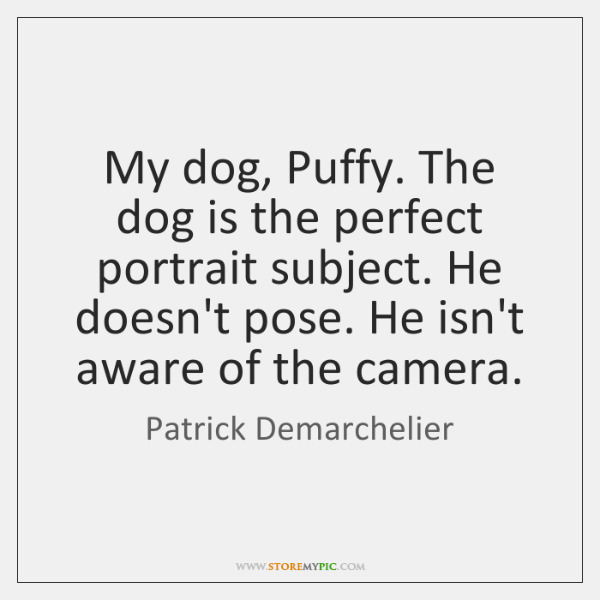 My dog, Puffy. The dog is the perfect portrait subject. He doesn't ...