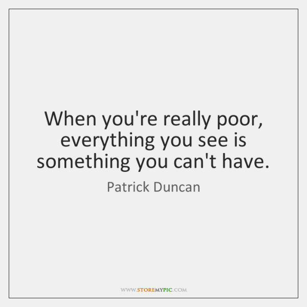 When you're really poor, everything you see is something you can't have.