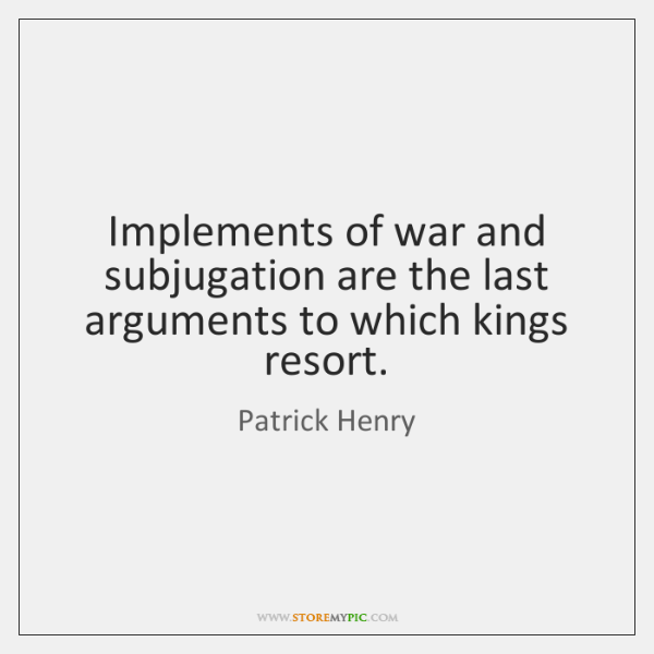 Implements of war and subjugation are the last arguments to which kings ...