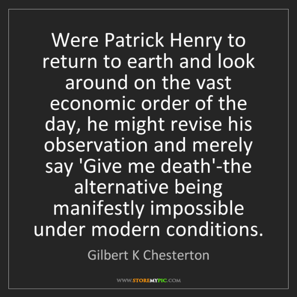 Gilbert K Chesterton: Were Patrick Henry to return to earth and look around...