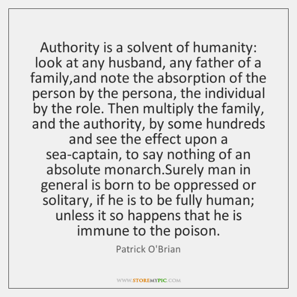 Authority is a solvent of humanity: look at any husband, any father ...