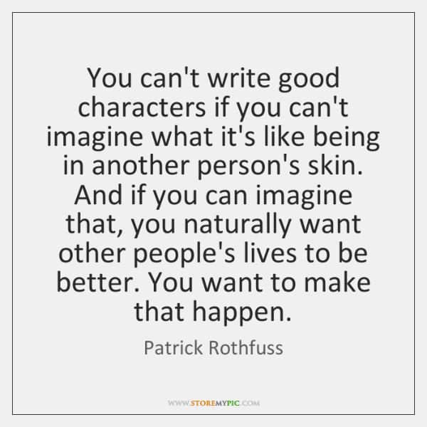 You can't write good characters if you can't imagine what it's like ...