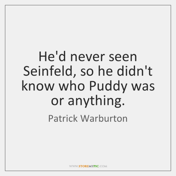 He'd never seen Seinfeld, so he didn't know who Puddy was or ...