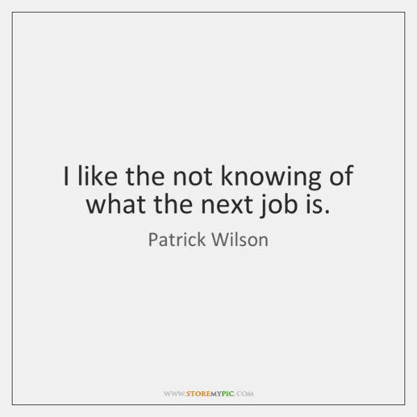 I like the not knowing of what the next job is.
