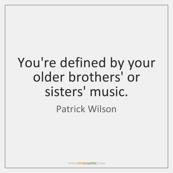You're defined by your older brothers' or sisters' music.