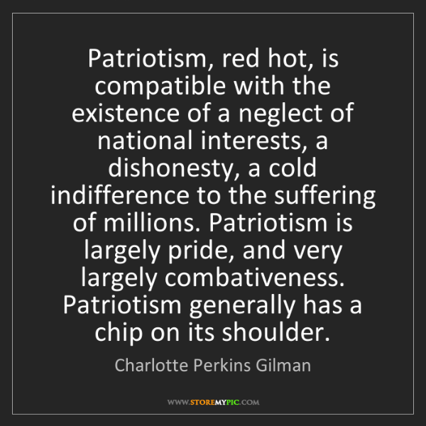 Charlotte Perkins Gilman: Patriotism, red hot, is compatible with the existence...