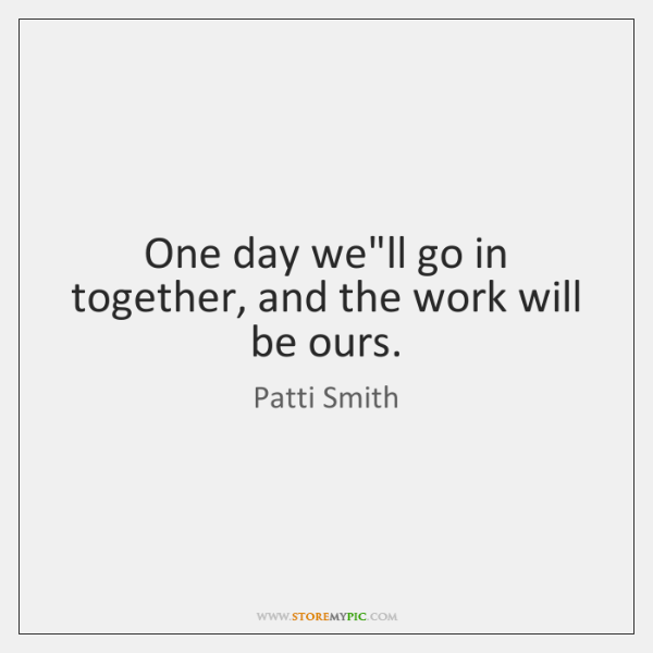 One day we'll go in together, and the work will be ours.