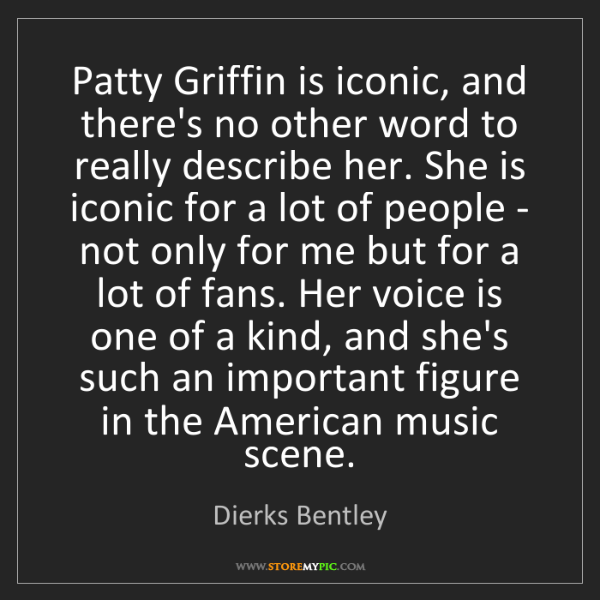 Dierks Bentley: Patty Griffin is iconic, and there's no other word to...