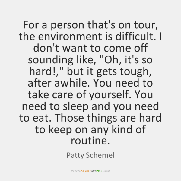 For a person that's on tour, the environment is difficult. I don't ...