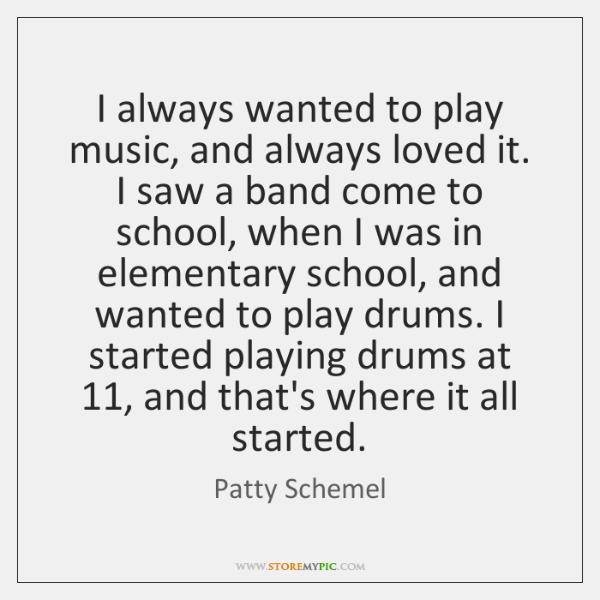 I always wanted to play music, and always loved it. I saw ...
