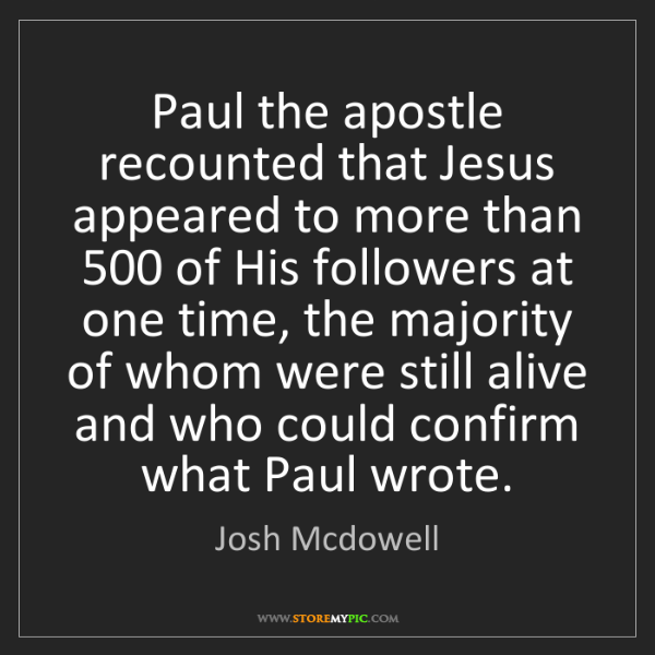 Josh Mcdowell: Paul the apostle recounted that Jesus appeared to more...