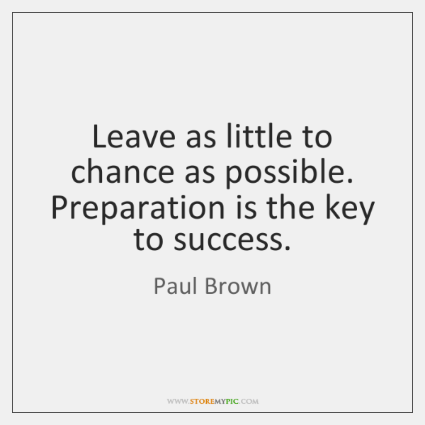 Leave as little to chance as possible. Preparation is the key to ...