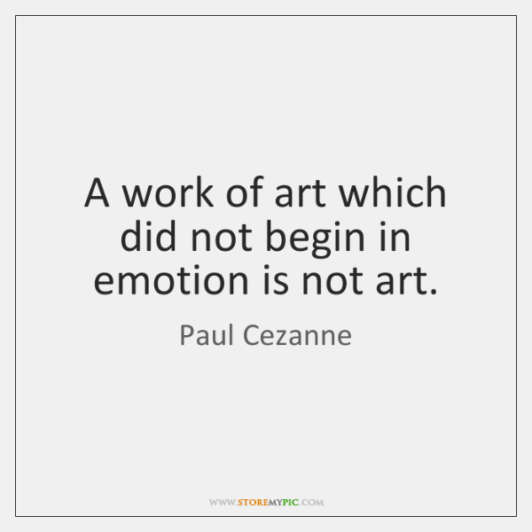 A work of art which did not begin in emotion is not ...
