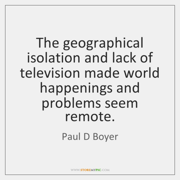 The geographical isolation and lack of television made world happenings and problems ...