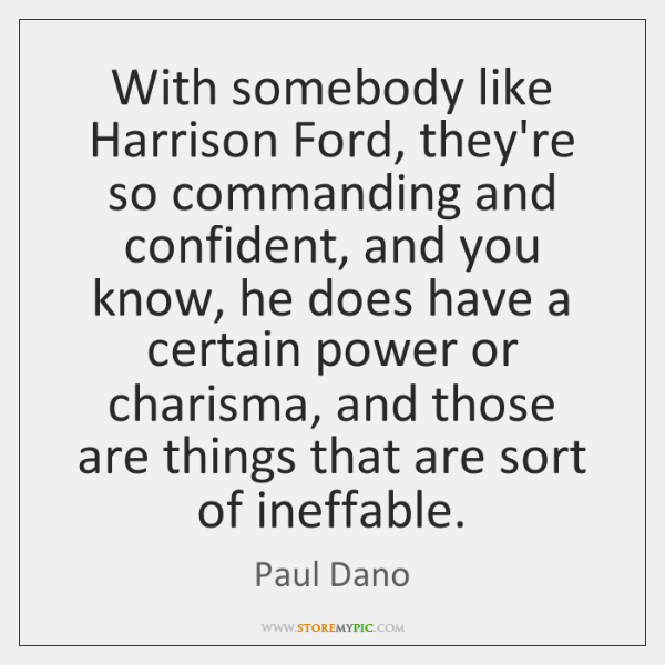 With somebody like Harrison Ford, they're so commanding and confident, and you ...