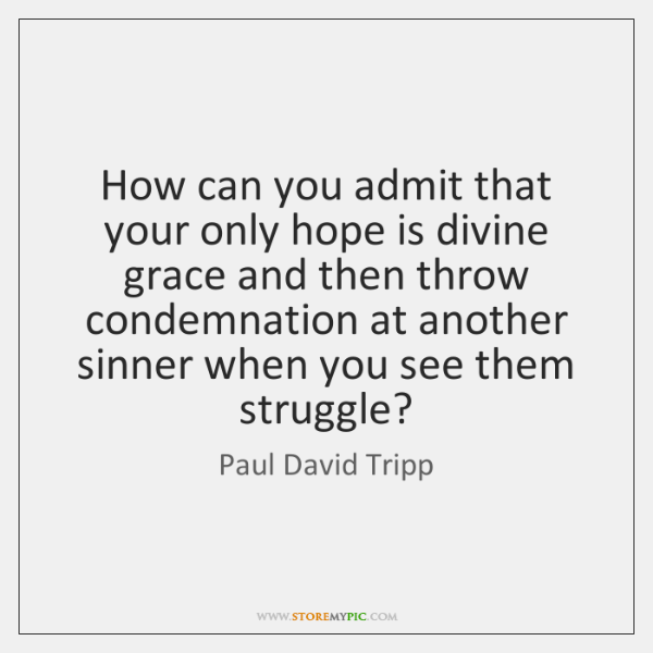 How can you admit that your only hope is divine grace and ...