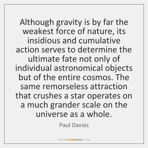Although gravity is by far the weakest force of nature, its insidious ...