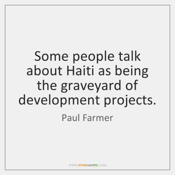 Some people talk about Haiti as being the graveyard of development projects.