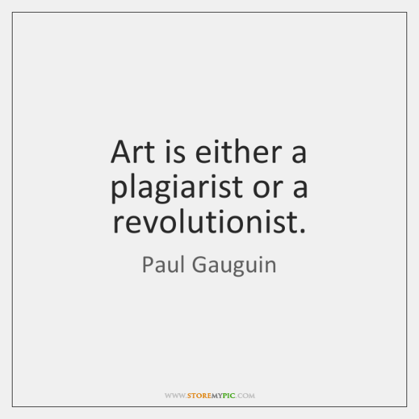 Art is either a plagiarist or a revolutionist.