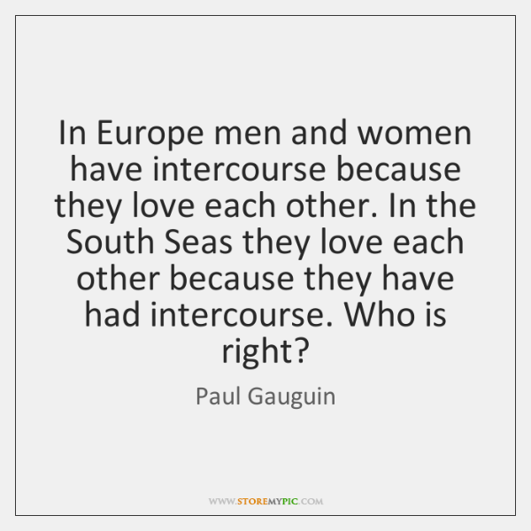 In Europe men and women have intercourse because they love each other. ...