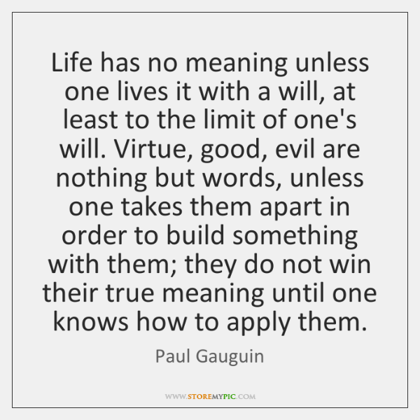 Life has no meaning unless one lives it with a will, at ...