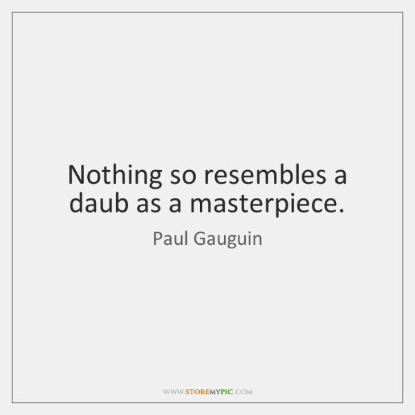 Nothing so resembles a daub as a masterpiece.