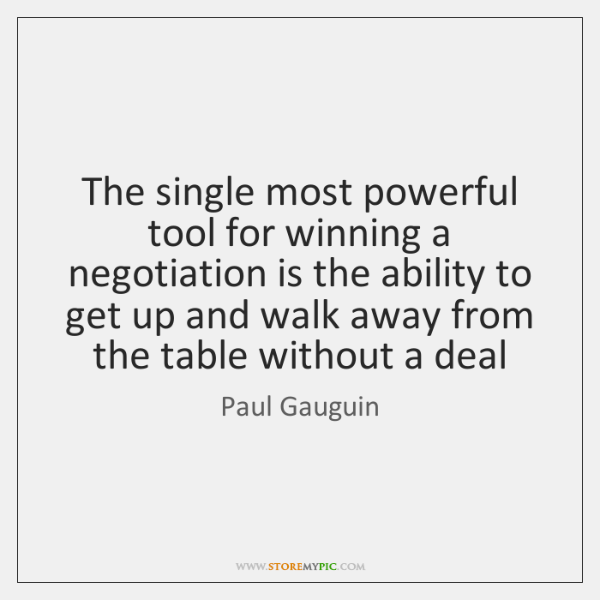 The single most powerful tool for winning a negotiation is the ability ...