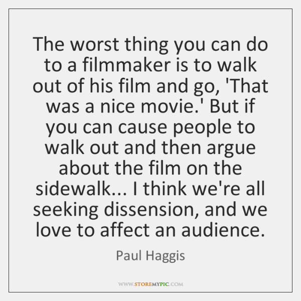 The worst thing you can do to a filmmaker is to walk ...
