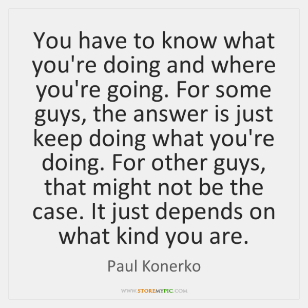 You have to know what you're doing and where you're going. For ...
