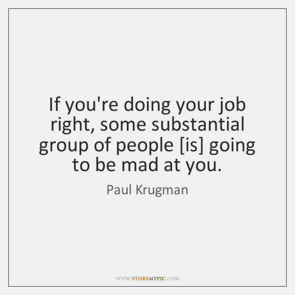 If you're doing your job right, some substantial group of people [is] ...