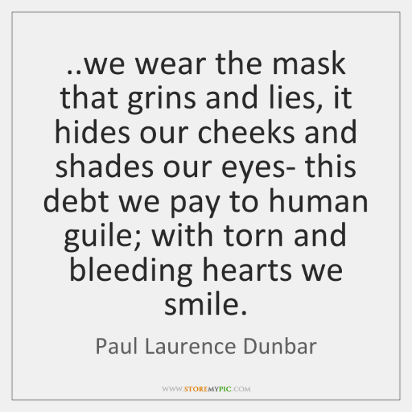 ..we wear the mask that grins and lies, it hides our cheeks ...