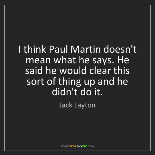 Jack Layton: I think Paul Martin doesn't mean what he says. He said...