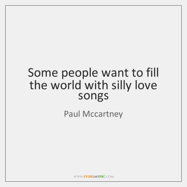 Some people want to fill the world with silly love songs