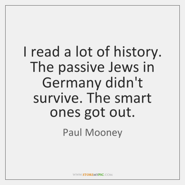 I read a lot of history. The passive Jews in Germany didn't ...