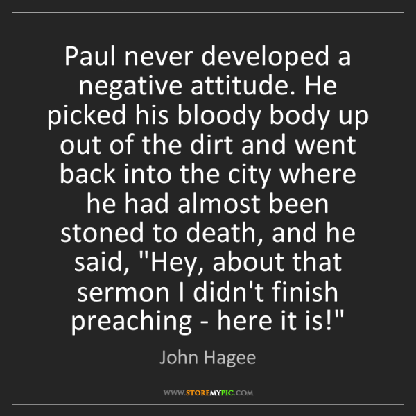 John Hagee: Paul never developed a negative attitude. He picked his...