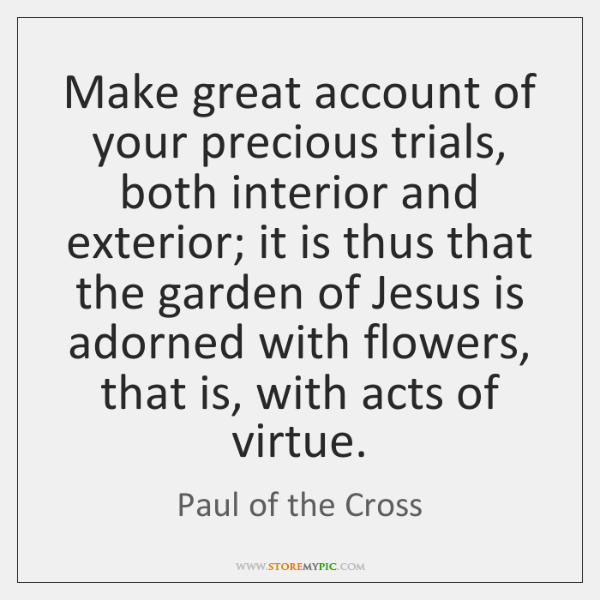 Make great account of your precious trials, both interior and exterior; it ...