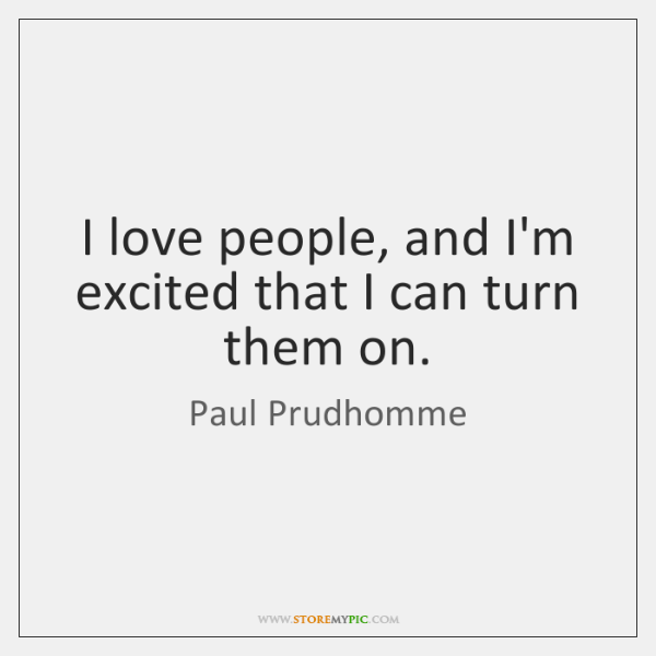 I love people, and I'm excited that I can turn them on.