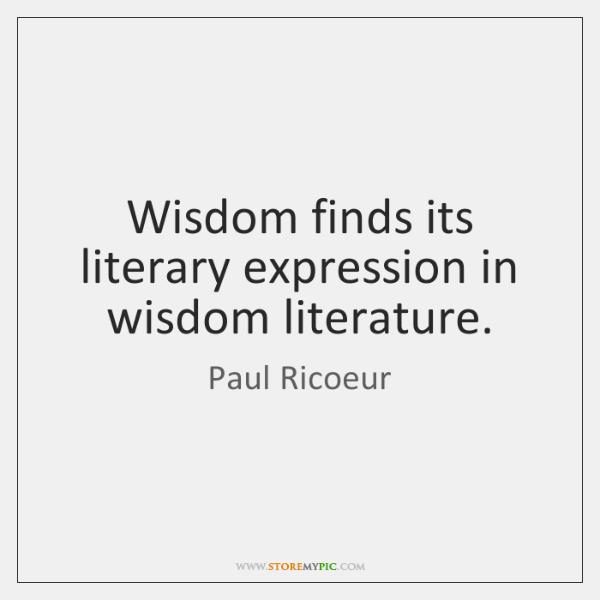 Wisdom finds its literary expression in wisdom literature.