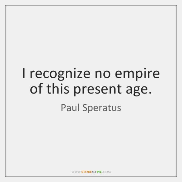 I recognize no empire of this present age.