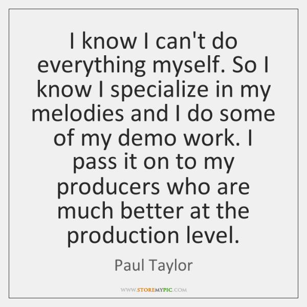 I know I can't do everything myself. So I know I specialize ...