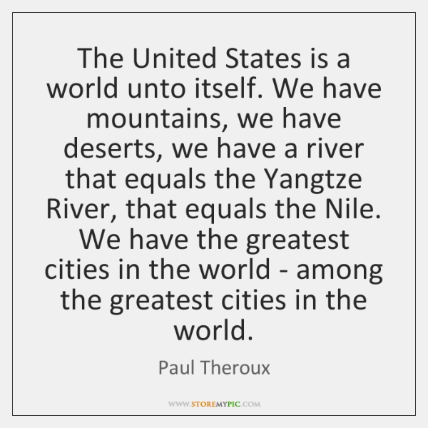 The United States is a world unto itself. We have mountains, we ...