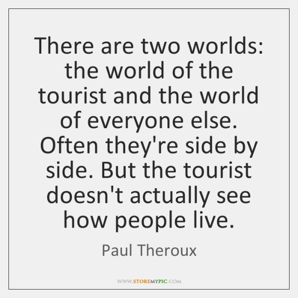 There are two worlds: the world of the tourist and the world ...