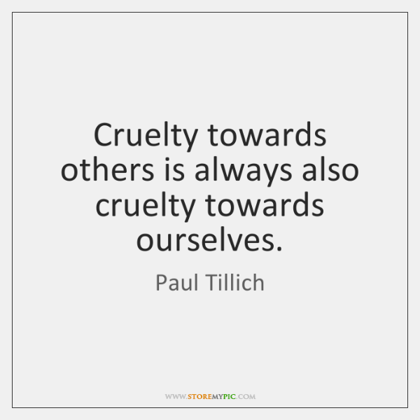 Cruelty towards others is always also cruelty towards ourselves.