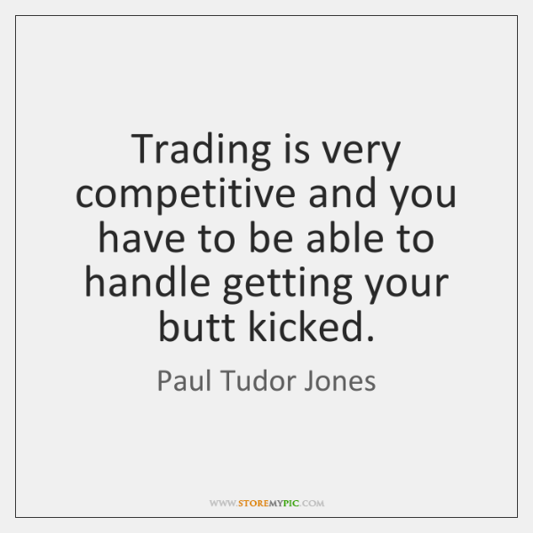 Trading is very competitive and you have to be able to handle ...